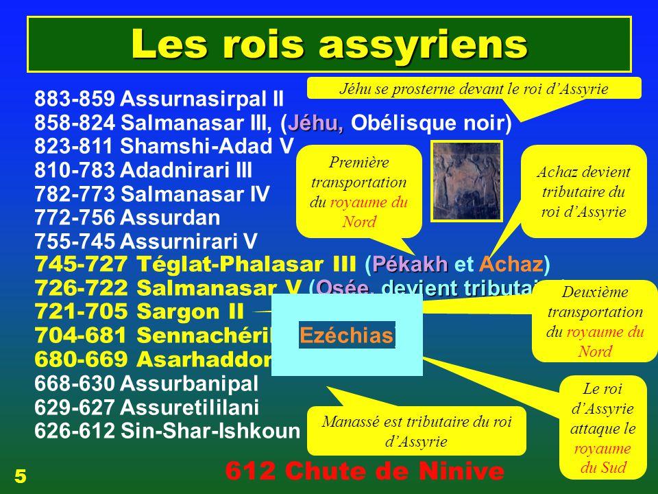 883-859 Assurnasirpal II Jéhu, 858-824 Salmanasar III, (Jéhu, Obélisque noir) 823-811 Shamshi-Adad V 810-783 Adadnirari III 782-773 Salmanasar IV 772-756 Assurdan 755-745 Assurnirari V Pékakh 745-727 Téglat-Phalasar III (Pékakh et Achaz) Osée, devient tributaire 726-722 Salmanasar V (Osée, devient tributaire) 721-705 Sargon II 704-681 Sennachérib (Ezéchias) 680-669 Asarhaddon (Manassé) 668-630 Assurbanipal 629-627 Assuretililani 626-612 Sin-Shar-Ishkoun Les rois assyriens Première transportation du royaume du Nord Achaz devient tributaire du roi d'Assyrie Deuxième transportation du royaume du Nord Le roi d'Assyrie attaque le royaume du Sud 612 Chute de Ninive Manassé est tributaire du roi d'Assyrie Jéhu se prosterne devant le roi d'Assyrie 5