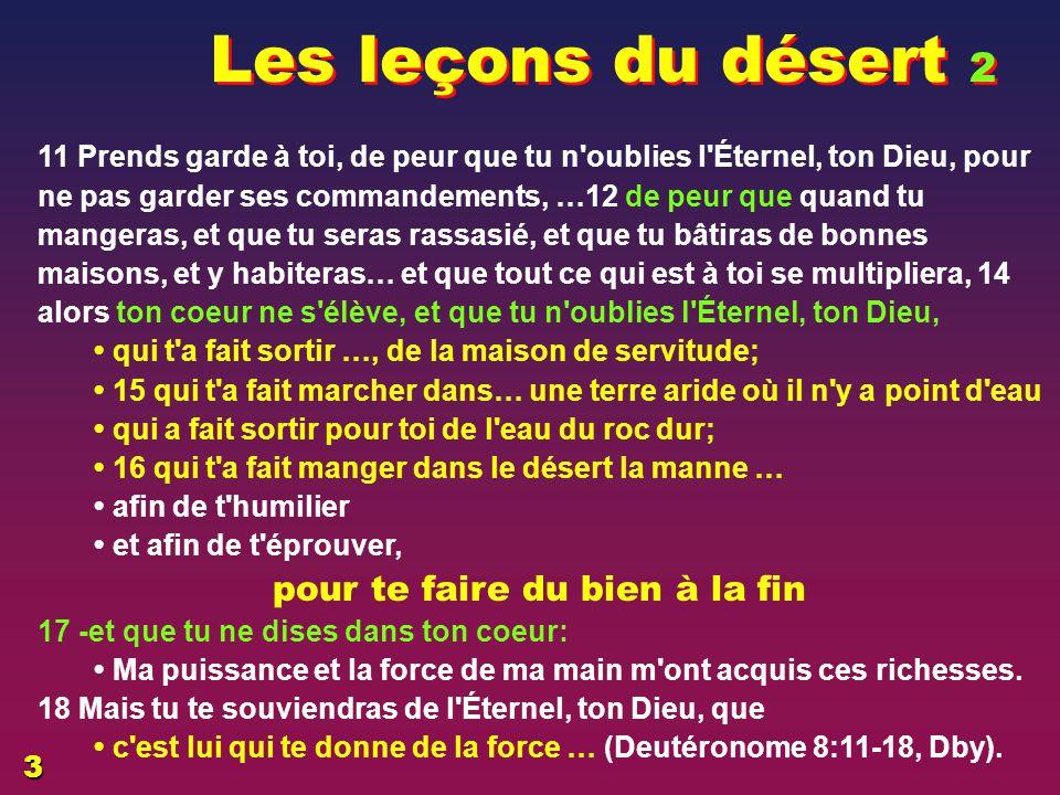 Les leçons du désert 1 2 Tu te souviendras de tout le chemin par lequel l'Éternel, ton Dieu, t'a fait marcher ces quarante ans, dans le désert, - afin