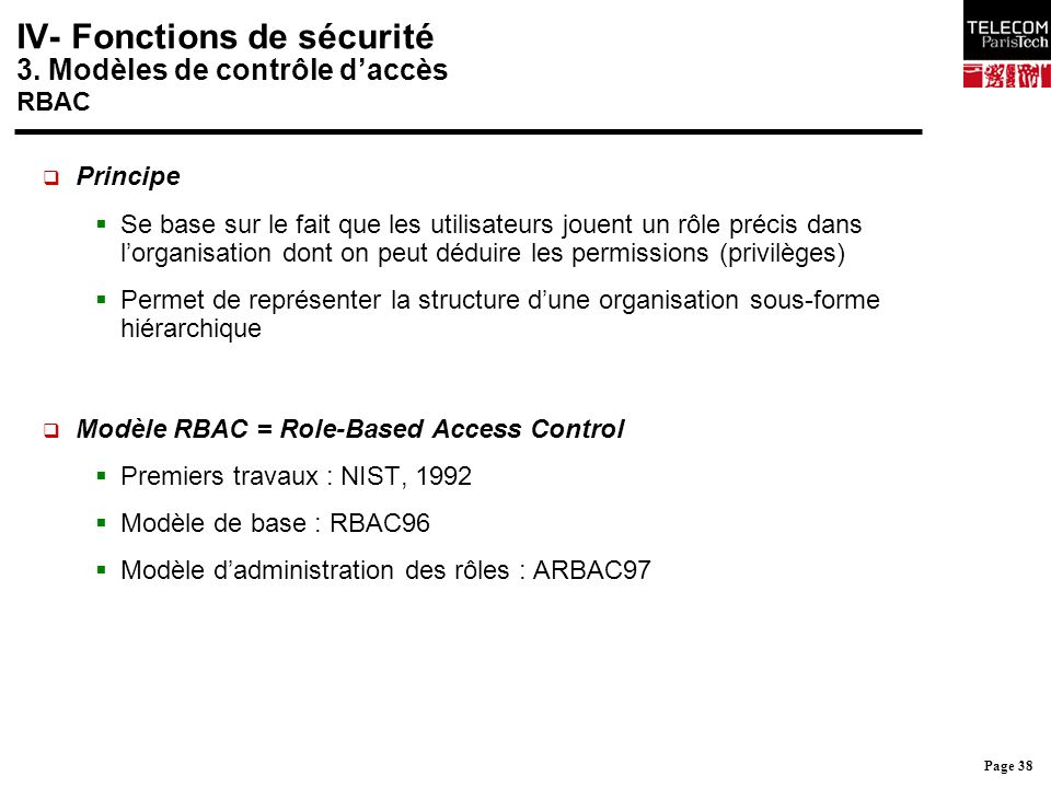Page 38 IV- Fonctions de sécurité 3. Modèles de contrôle d'accès RBAC  Principe  Se base sur le fait que les utilisateurs jouent un rôle précis dans