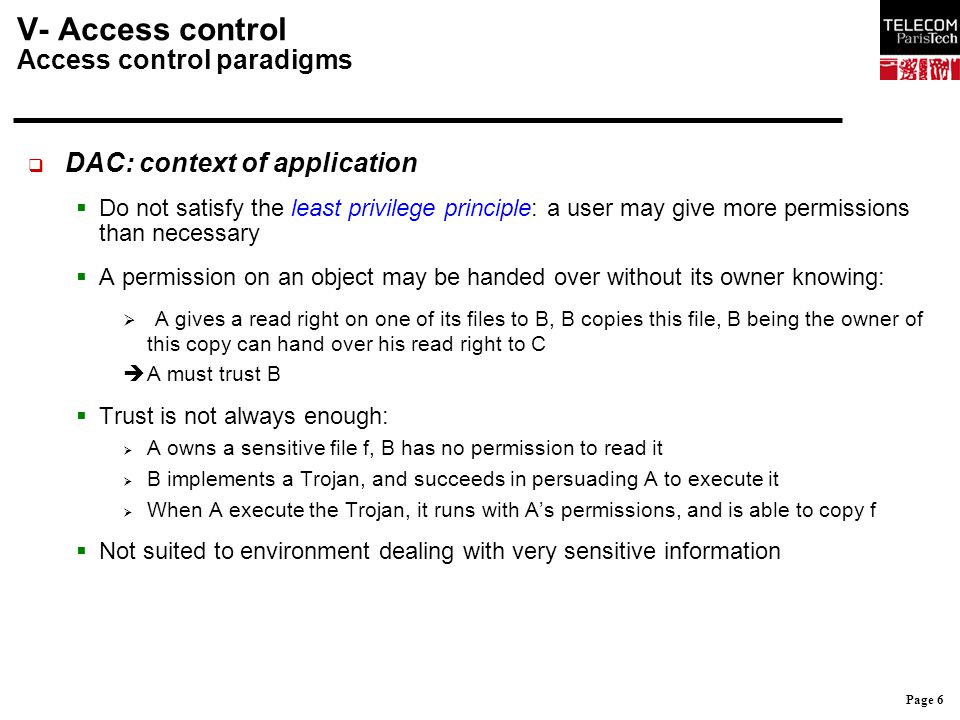 Page 7 V- Access control Access control paradigms  MAC: context of application  Objective:  Control the information flow without trusting the environment  Ensure a partitioning between different kind of information  Principles:  Based on the content of the information, i.e.