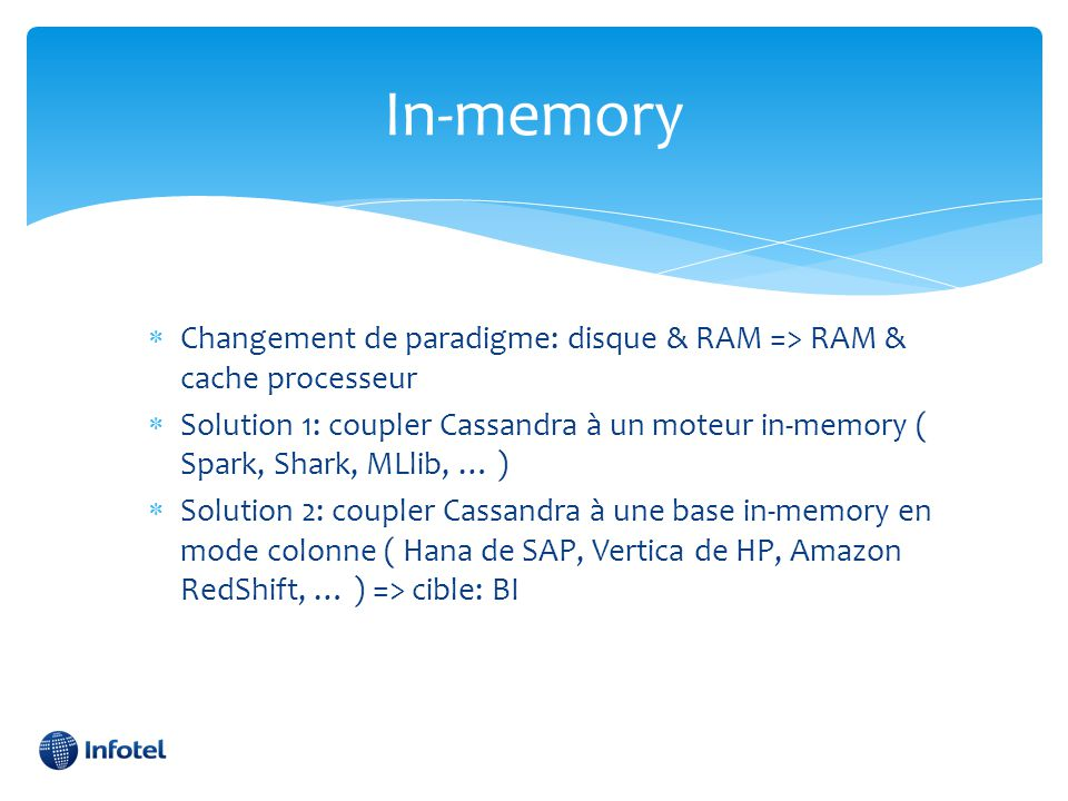 In-memory  Changement de paradigme: disque & RAM => RAM & cache processeur  Solution 1: coupler Cassandra à un moteur in-memory ( Spark, Shark, MLli