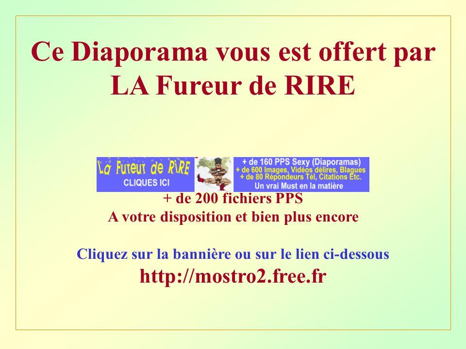 Ce Diaporama vous est offert par LA Fureur de RIRE + de 200 fichiers PPS A votre disposition et bien plus encore Cliquez sur la bannière ou sur le lie