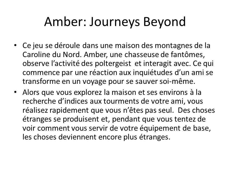 Amber: Journeys Beyond Ce jeu se déroule dans une maison des montagnes de la Caroline du Nord. Amber, une chasseuse de fantômes, observe l'activité de