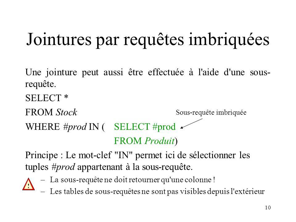 10 Jointures par requêtes imbriquées Une jointure peut aussi être effectuée à l'aide d'une sous- requête. SELECT * FROM Stock WHERE #prod IN (SELECT #