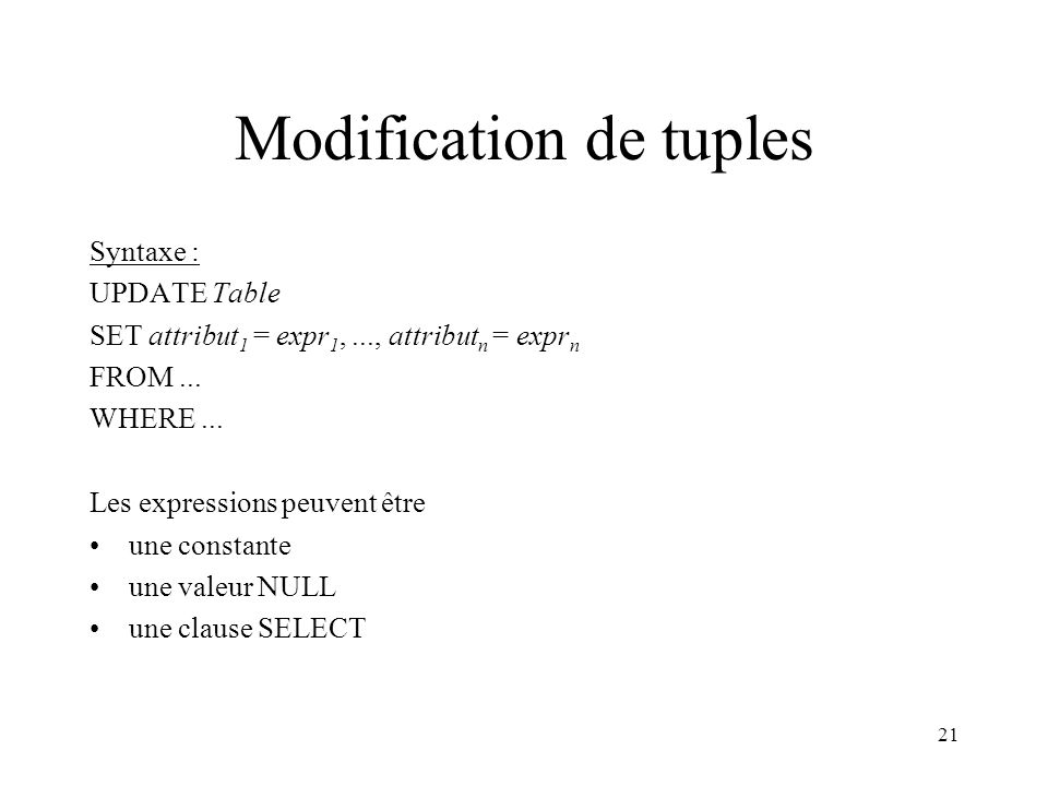 21 Modification de tuples Syntaxe : UPDATE Table SET attribut 1 = expr 1,..., attribut n = expr n FROM... WHERE... Les expressions peuvent être une co