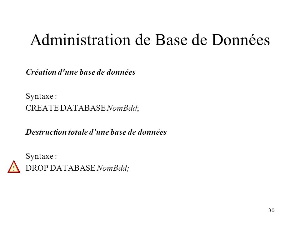 30 Administration de Base de Données Création d une base de données Syntaxe : CREATE DATABASE NomBdd; Destruction totale d une base de données Syntaxe : DROP DATABASE NomBdd; !