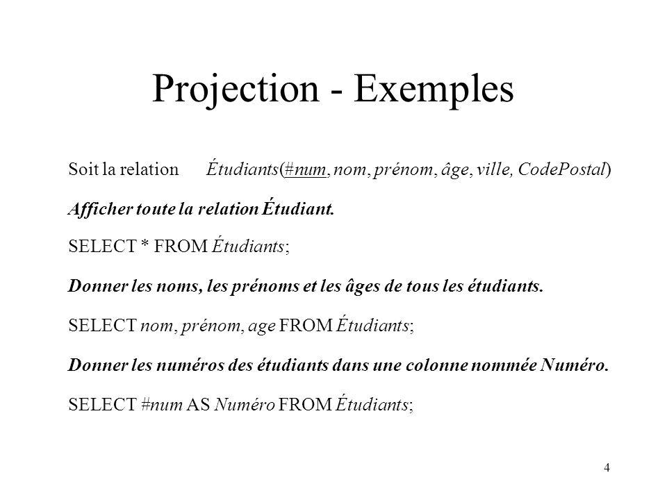 4 Projection - Exemples Soit la relation Étudiants(#num, nom, prénom, âge, ville, CodePostal) Donner les noms, les prénoms et les âges de tous les étudiants.