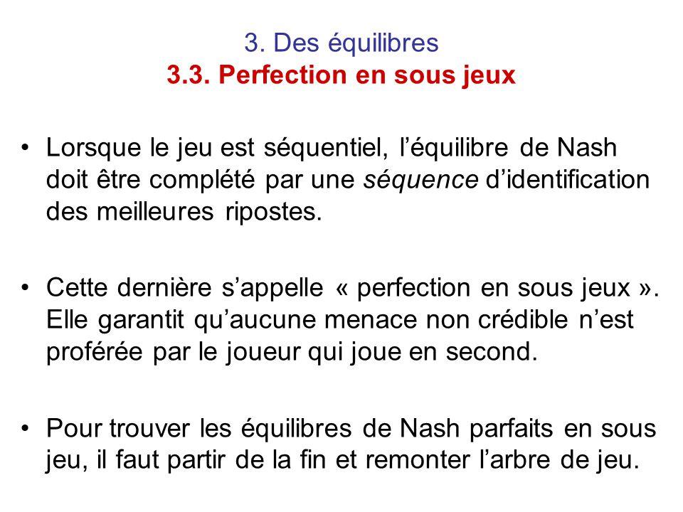 3. Des équilibres 3.3. Perfection en sous jeux Lorsque le jeu est séquentiel, l'équilibre de Nash doit être complété par une séquence d'identification