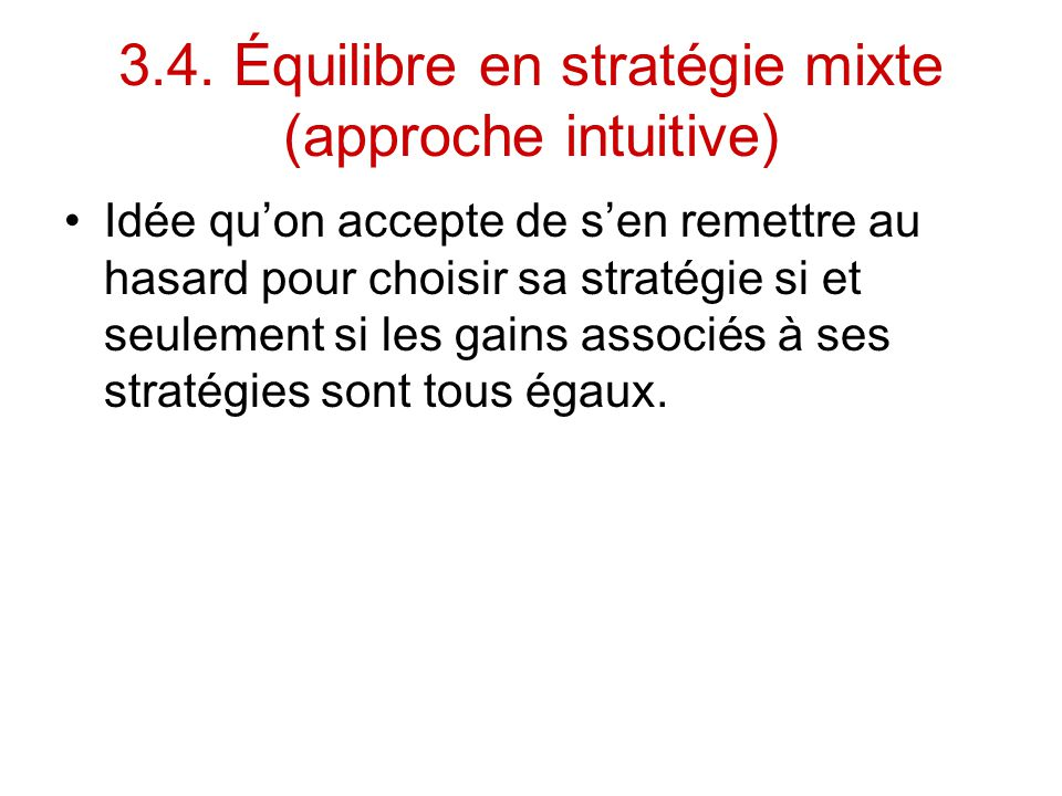 3.4. Équilibre en stratégie mixte (approche intuitive) Idée qu'on accepte de s'en remettre au hasard pour choisir sa stratégie si et seulement si les
