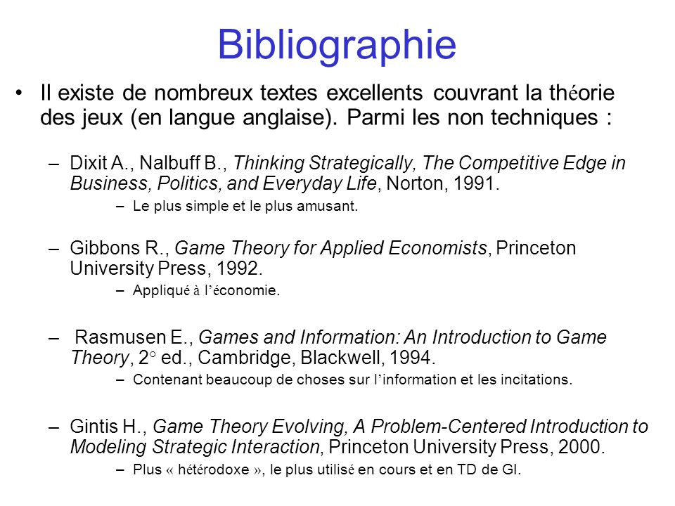 Bibliographie Il existe de nombreux textes excellents couvrant la th é orie des jeux (en langue anglaise). Parmi les non techniques : –Dixit A., Nalbu