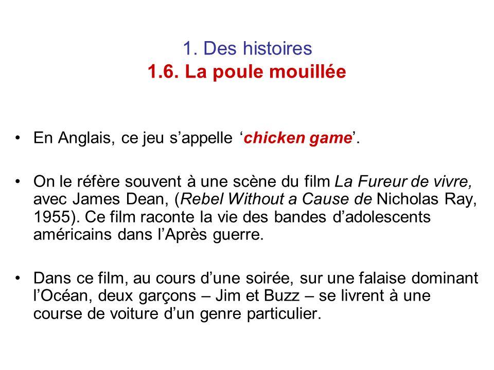 1. Des histoires 1.6. La poule mouillée En Anglais, ce jeu s'appelle 'chicken game'. On le réfère souvent à une scène du film La Fureur de vivre, avec