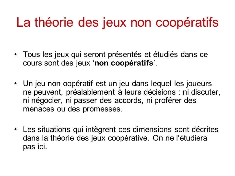 La théorie des jeux non coopératifs Tous les jeux qui seront présentés et étudiés dans ce cours sont des jeux 'non coopératifs'. Un jeu non oopératif
