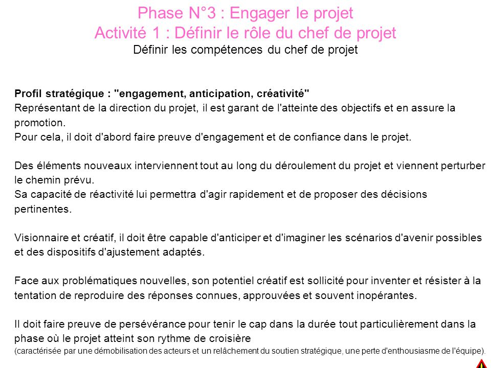 Phase N°3 : Engager le projet Activité 1 : Définir le rôle du chef de projet Définir les compétences du chef de projet Profil stratégique : engagement, anticipation, créativité Représentant de la direction du projet, il est garant de l atteinte des objectifs et en assure la promotion.
