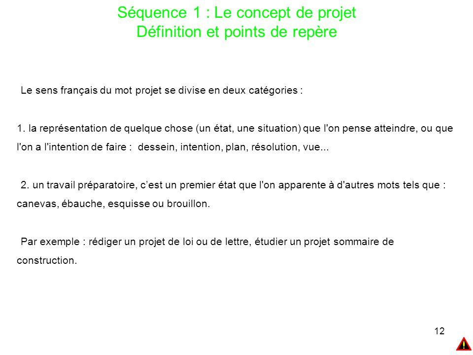 12 Séquence 1 : Le concept de projet Définition et points de repère Le sens français du mot projet se divise en deux catégories : 1. la représentation