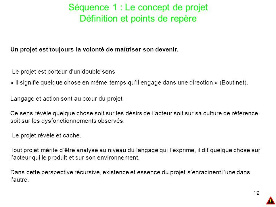 19 Séquence 1 : Le concept de projet Définition et points de repère Un projet est toujours la volonté de maîtriser son devenir. Le projet est porteur