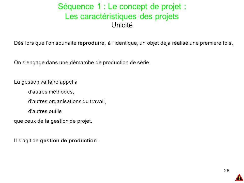 26 Séquence 1 : Le concept de projet : Les caractéristiques des projets Unicité Dès lors que l'on souhaite reproduire, à l'identique, un objet déjà ré
