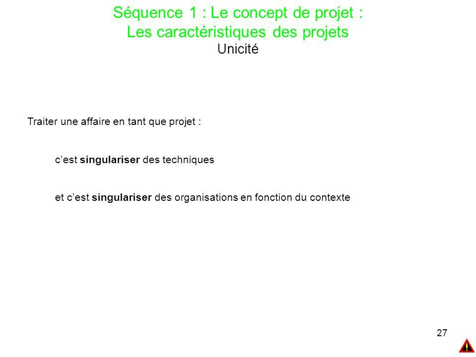 27 Séquence 1 : Le concept de projet : Les caractéristiques des projets Unicité Traiter une affaire en tant que projet : c'est singulariser des techni