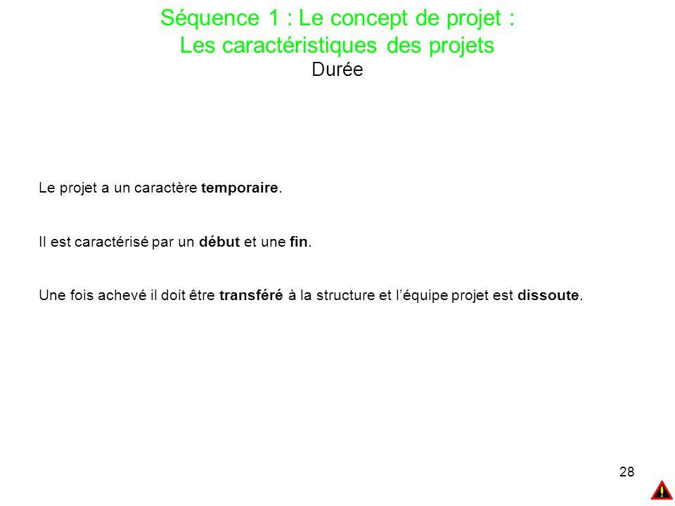28 Séquence 1 : Le concept de projet : Les caractéristiques des projets Durée Le projet a un caractère temporaire. Il est caractérisé par un début et