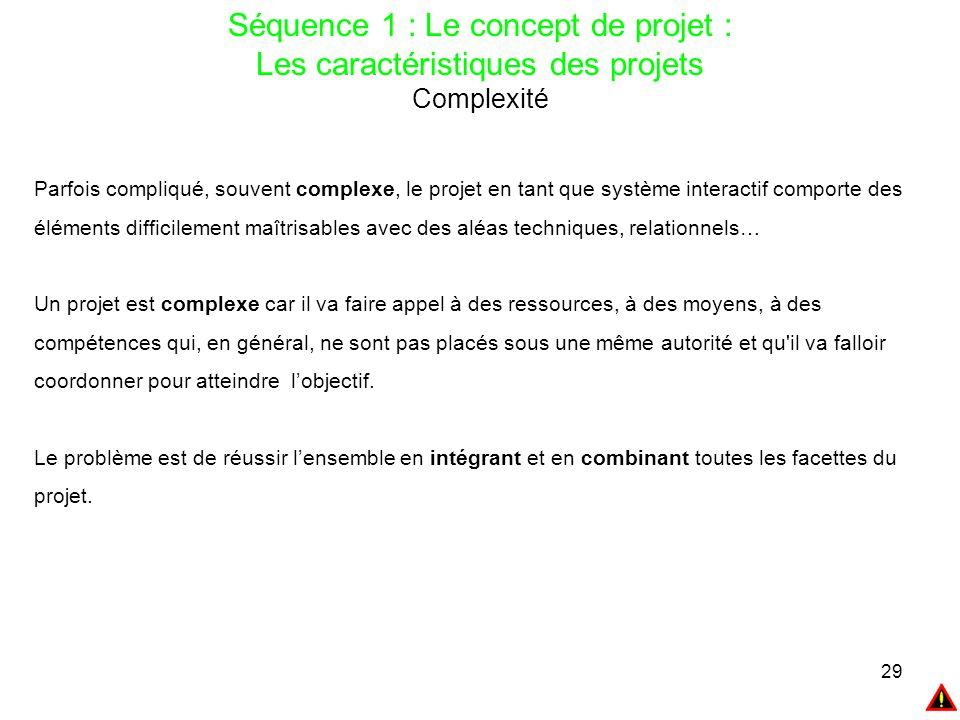 29 Séquence 1 : Le concept de projet : Les caractéristiques des projets Complexité Parfois compliqué, souvent complexe, le projet en tant que système