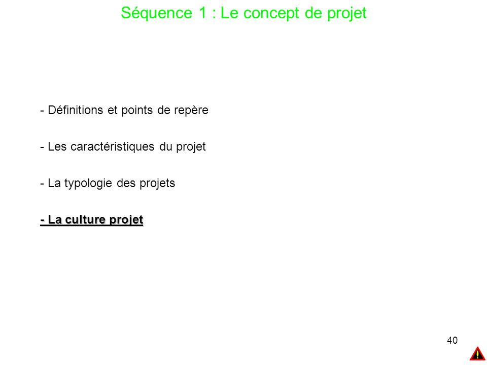 40 Séquence 1 : Le concept de projet - Définitions et points de repère - Les caractéristiques du projet - La typologie des projets - La culture projet