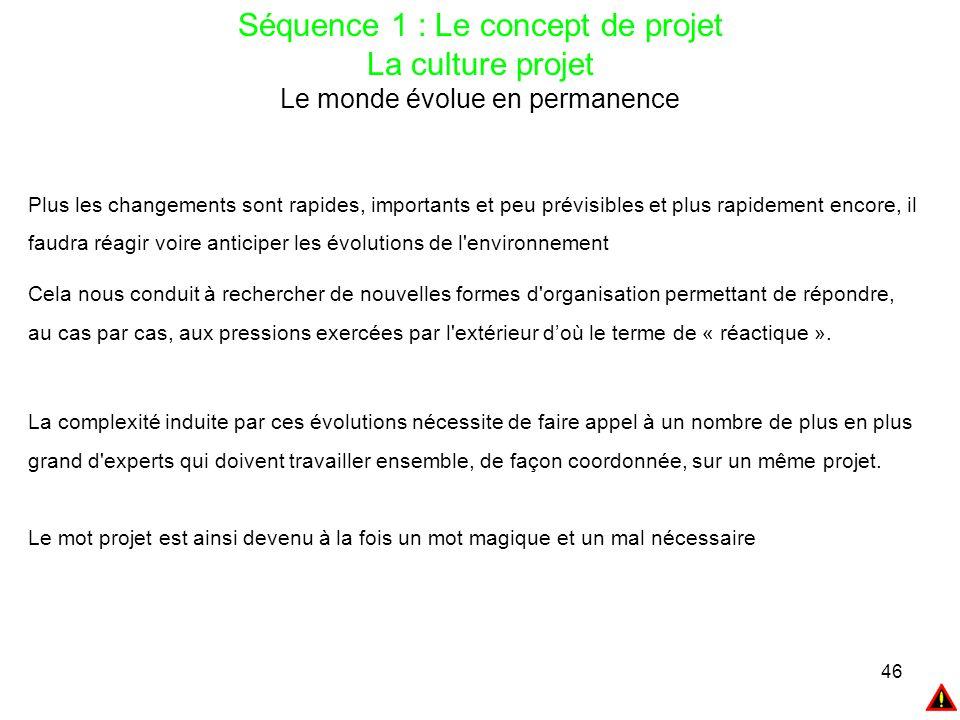 46 Séquence 1 : Le concept de projet La culture projet Le monde évolue en permanence Plus les changements sont rapides, importants et peu prévisibles