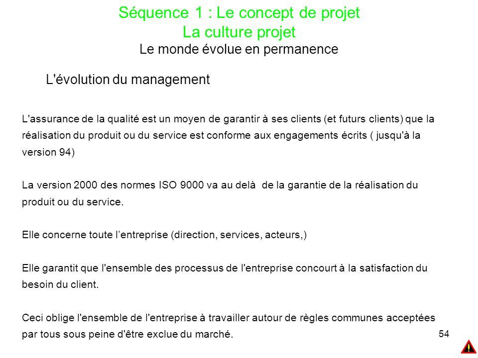 54 Séquence 1 : Le concept de projet La culture projet Le monde évolue en permanence L'évolution du management L'assurance de la qualité est un moyen