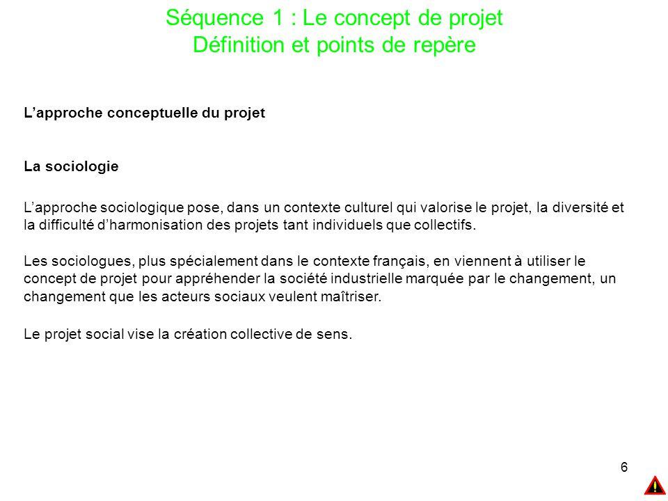 7 Séquence 1 : Le concept de projet Définition et points de repère L'approche conceptuelle du projet La sociologie Pour Touraine la notion de projet n'a des sens que dans le contexte d'une société industrielle ou post industrielle.