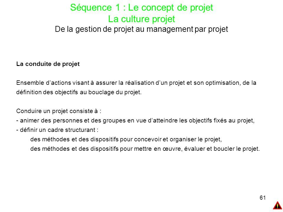 61 Séquence 1 : Le concept de projet La culture projet De la gestion de projet au management par projet La conduite de projet Ensemble d'actions visan