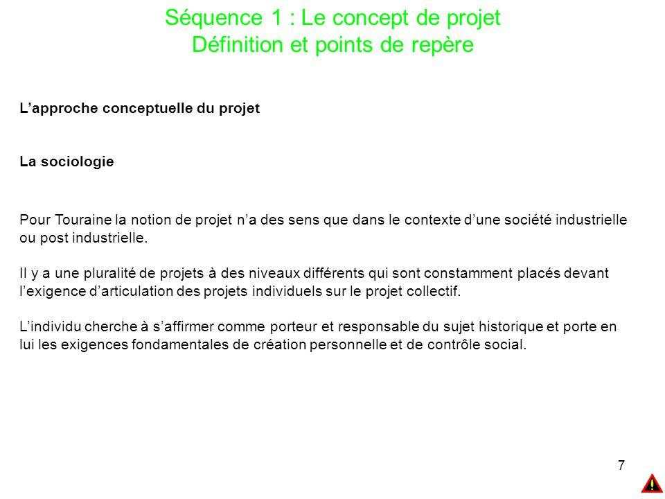 7 Séquence 1 : Le concept de projet Définition et points de repère L'approche conceptuelle du projet La sociologie Pour Touraine la notion de projet n