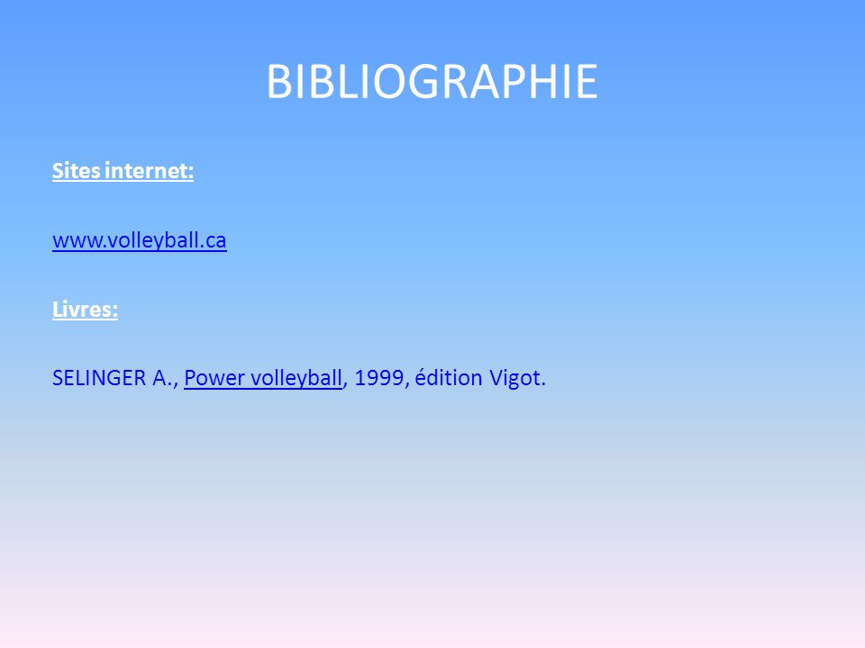 BIBLIOGRAPHIE Sites internet: www.volleyball.ca Livres: SELINGER A., Power volleyball, 1999, édition Vigot.