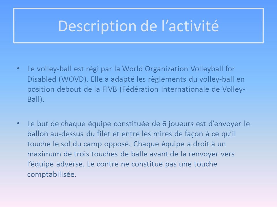 Description de l'activité Le volley-ball est régi par la World Organization Volleyball for Disabled (WOVD). Elle a adapté les règlements du volley-bal
