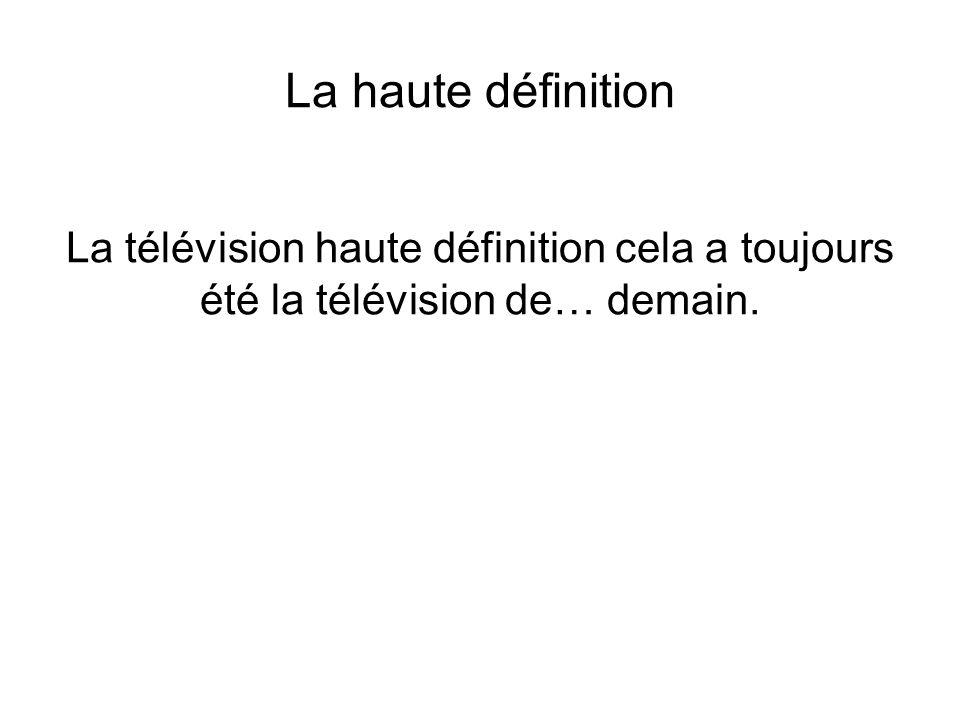 La haute définition La télévision haute définition cela a toujours été la télévision de… demain.