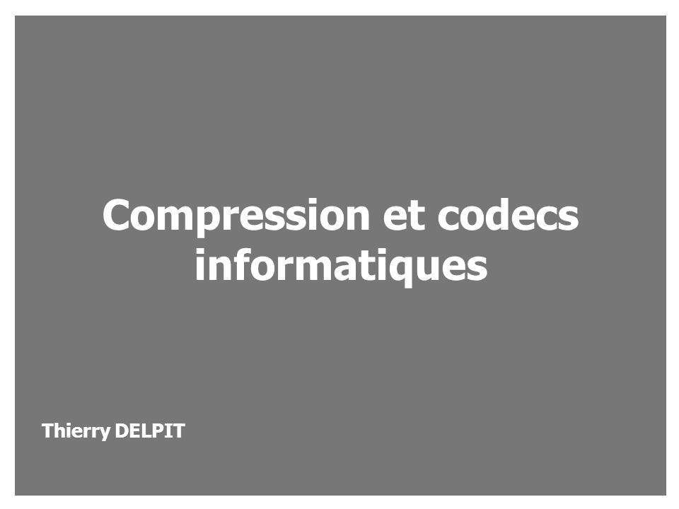 Compression et codecs informatiques Thierry DELPIT