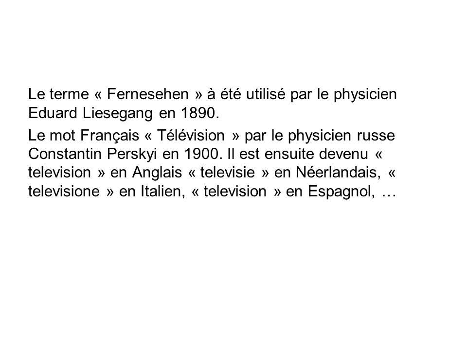 Le terme « Fernesehen » à été utilisé par le physicien Eduard Liesegang en 1890. Le mot Français « Télévision » par le physicien russe Constantin Pers