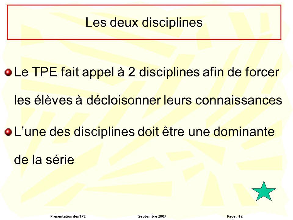 Présentation des TPESeptembre 2007 Page : 12 Les deux disciplines Le TPE fait appel à 2 disciplines afin de forcer les élèves à décloisonner leurs connaissances L'une des disciplines doit être une dominante de la série