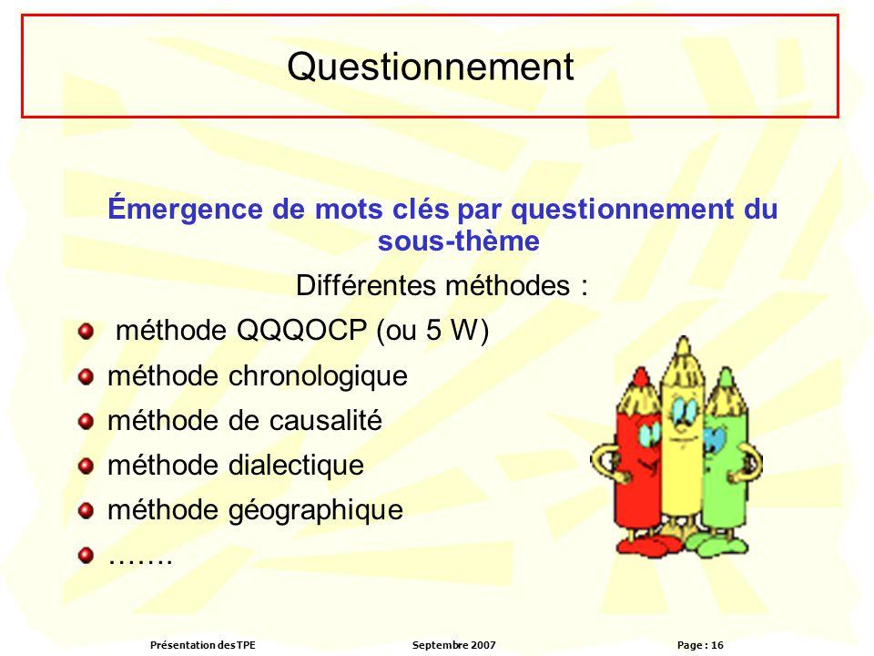 Présentation des TPESeptembre 2007 Page : 16 Questionnement Émergence de mots clés par questionnement du sous-thème Différentes méthodes : méthode QQQOCP (ou 5 W) méthode chronologique méthode de causalité méthode dialectique méthode géographique …….