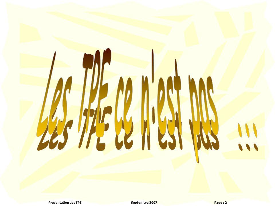 Présentation des TPESeptembre 2007 Page : 43 Calendrier prévisionnel Du 17 septembre au 21 septembre 2007: démarrage des TPE et réflexion autour des thèmes nationaux et de la grille d'évaluation Du 24 Septembre 2006 au 28 Septembre 2007 : Choix d'un sujet et constitution des groupes Du 1 Octobre 2006 au 26 octobre 2007 : recherche d'informations et construction de la problématique Du 8 novembre 2006 au 21 décembre 2007 : traitement des informations pour répondre à la problématique