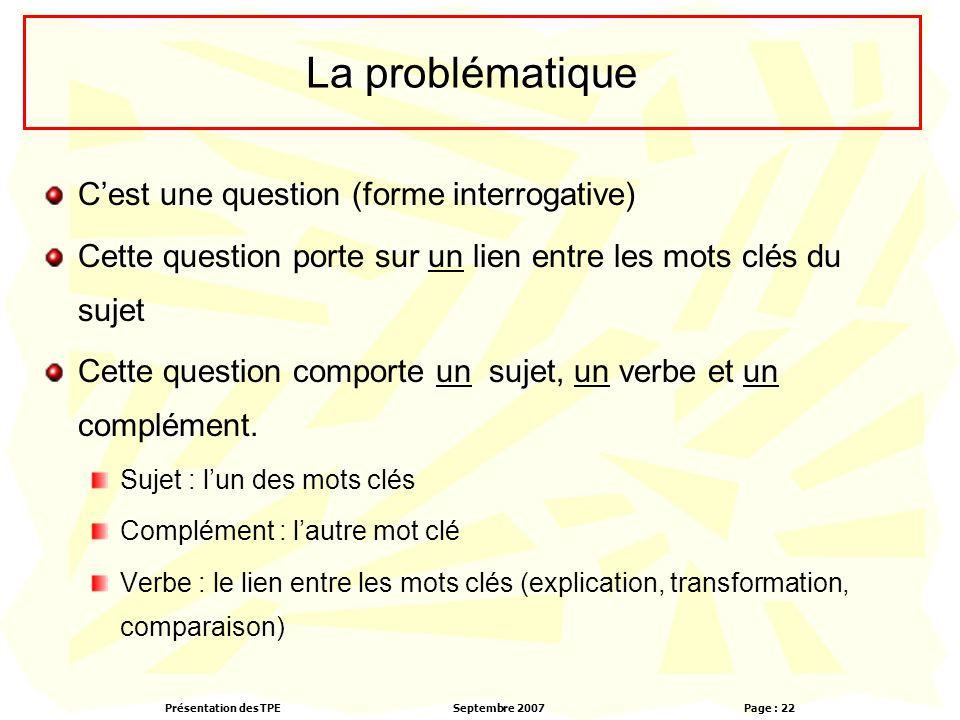 Présentation des TPESeptembre 2007 Page : 22 La problématique C'est une question (forme interrogative) Cette question porte sur un lien entre les mots clés du sujet Cette question comporte un sujet, un verbe et un complément.