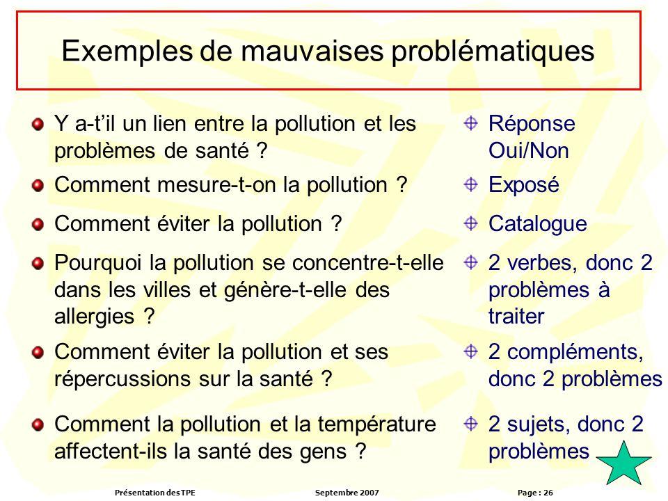 Présentation des TPESeptembre 2007 Page : 26 Exemples de mauvaises problématiques Y a-t'il un lien entre la pollution et les problèmes de santé .