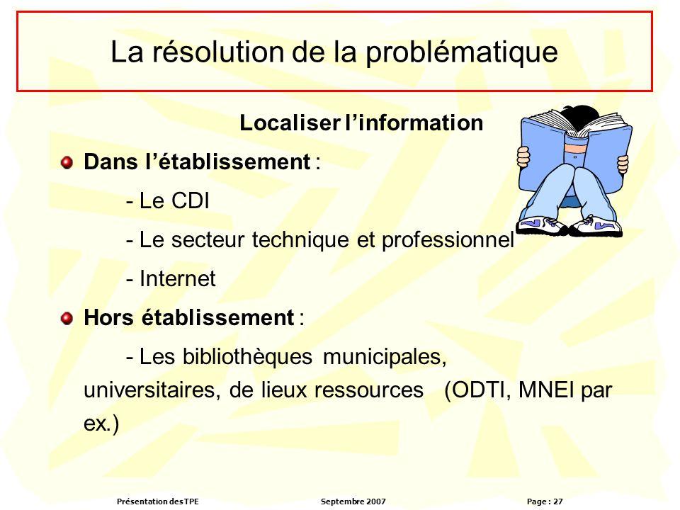 Présentation des TPESeptembre 2007 Page : 27 La résolution de la problématique Localiser l'information Dans l'établissement : - Le CDI - Le secteur te