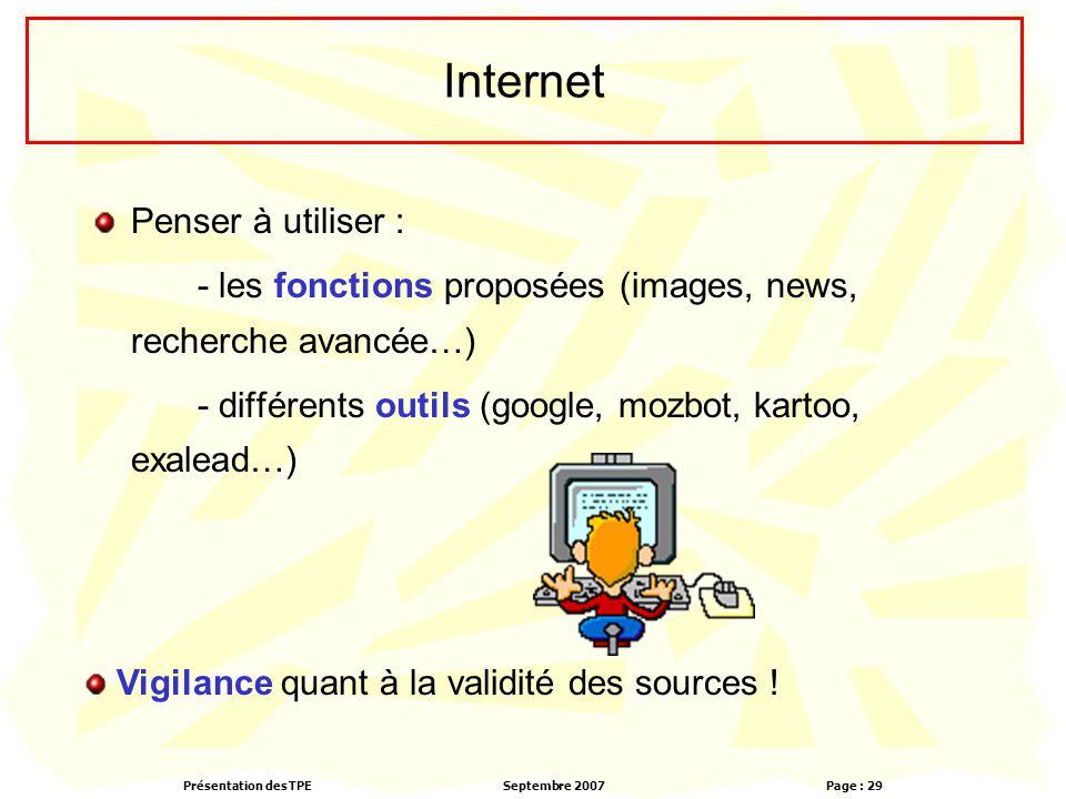 Présentation des TPESeptembre 2007 Page : 29 Internet Penser à utiliser : - les fonctions proposées (images, news, recherche avancée…) - différents outils (google, mozbot, kartoo, exalead…) Vigilance quant à la validité des sources !