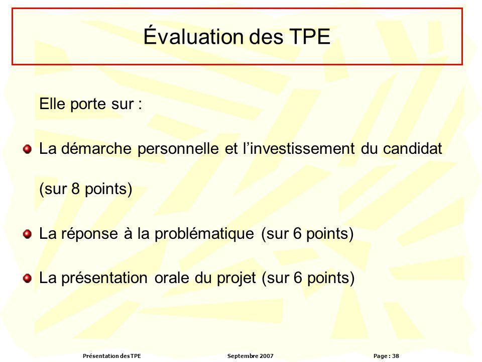 Présentation des TPESeptembre 2007 Page : 38 Évaluation des TPE Elle porte sur : La démarche personnelle et l'investissement du candidat (sur 8 points) La réponse à la problématique (sur 6 points) La présentation orale du projet (sur 6 points)