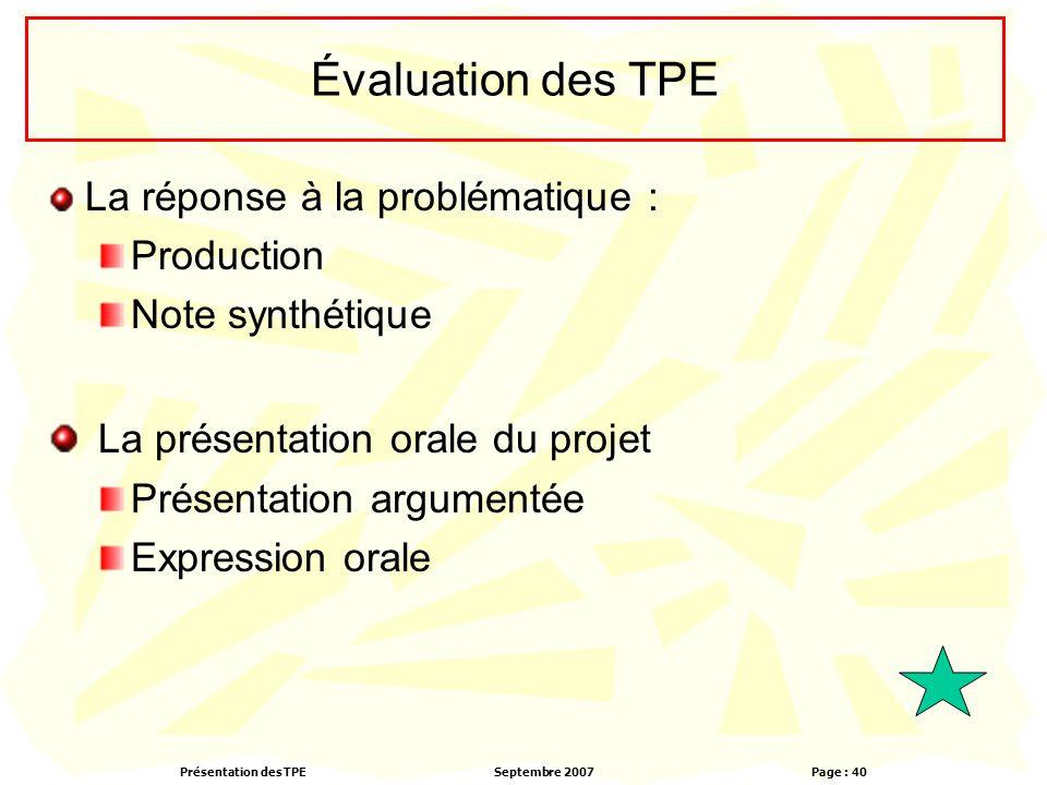 Présentation des TPESeptembre 2007 Page : 40 Évaluation des TPE La réponse à la problématique : Production Note synthétique La présentation orale du p