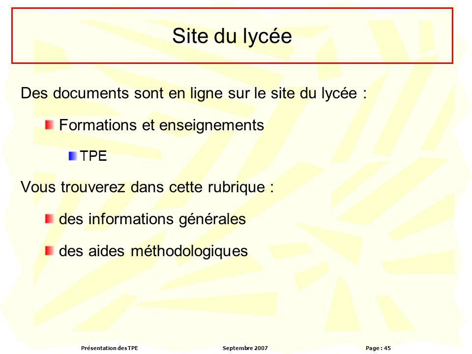 Présentation des TPESeptembre 2007 Page : 45 Site du lycée Des documents sont en ligne sur le site du lycée : Formations et enseignements TPE Vous trouverez dans cette rubrique : des informations générales des aides méthodologiques