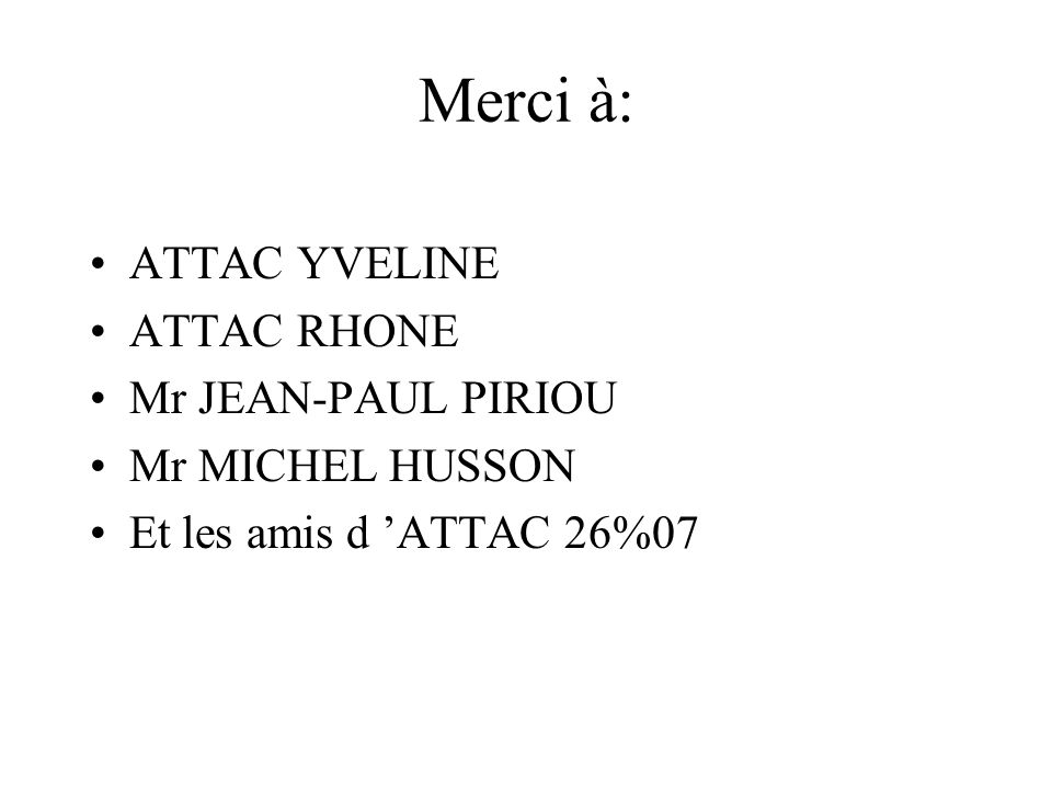 Merci à: ATTAC YVELINE ATTAC RHONE Mr JEAN-PAUL PIRIOU Mr MICHEL HUSSON Et les amis d 'ATTAC 26%07