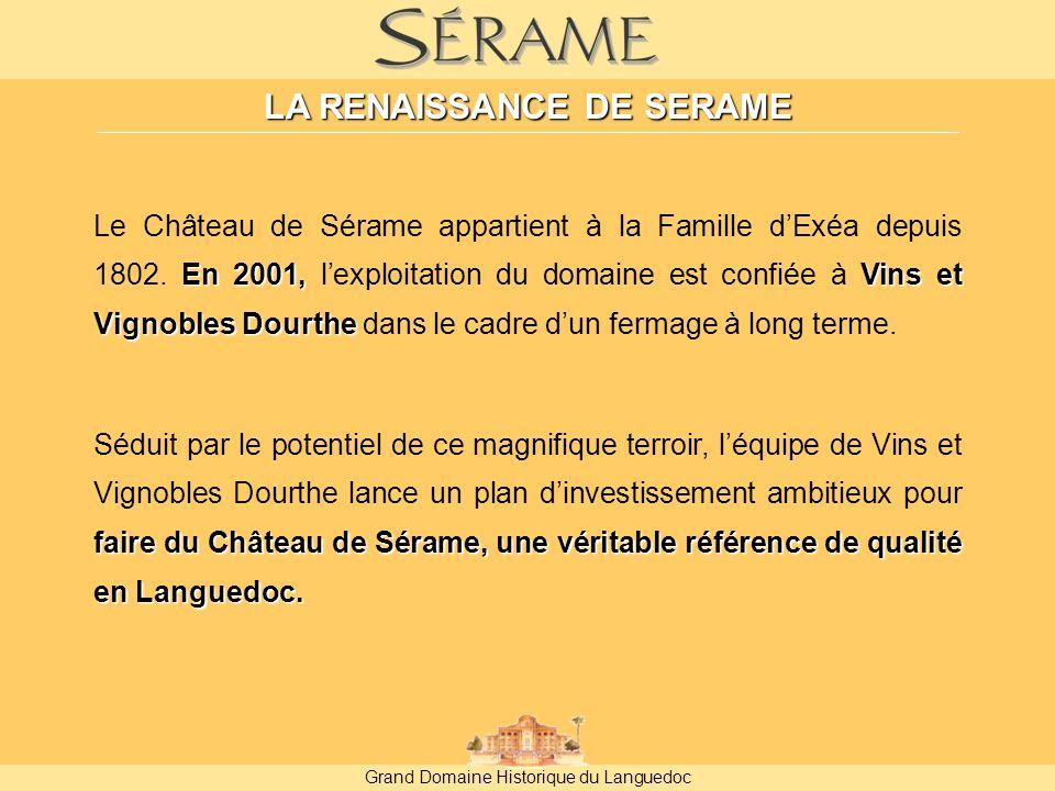 Grand Domaine Historique du Languedoc LA RENAISSANCE DE SERAME En 2001,Vins et Vignobles Dourthe Le Château de Sérame appartient à la Famille d'Exéa depuis 1802.