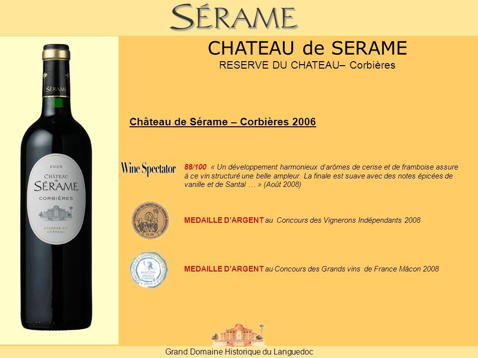 Grand Domaine Historique du Languedoc CHATEAU de SERAME RESERVE DU CHATEAU– Corbières Château de Sérame – Corbières 2006 MEDAILLE D'ARGENT au Concours des Vignerons Indépendants 2008 MEDAILLE D'ARGENT au Concours des Grands vins de France Mâcon 2008 88/100 « Un développement harmonieux d'arômes de cerise et de framboise assure à ce vin structuré une belle ampleur.