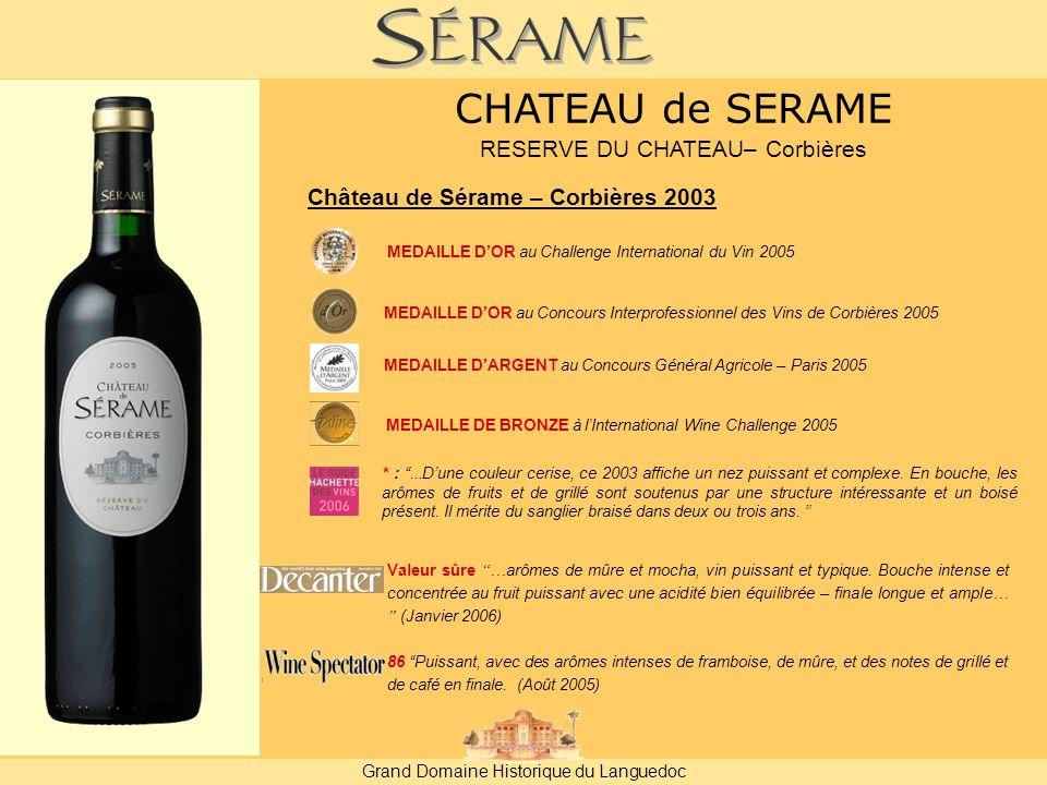 Grand Domaine Historique du Languedoc Château de Sérame – Corbières 2003 MEDAILLE D'OR au Challenge International du Vin 2005 Valeur sûre …arômes de mûre et mocha, vin puissant et typique.