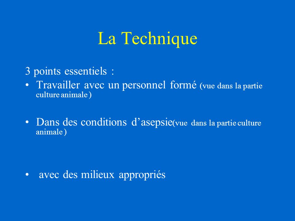 La Technique 3 points essentiels : Travailler avec un personnel formé (vue dans la partie culture animale ) Dans des conditions d'asepsie (vue dans l