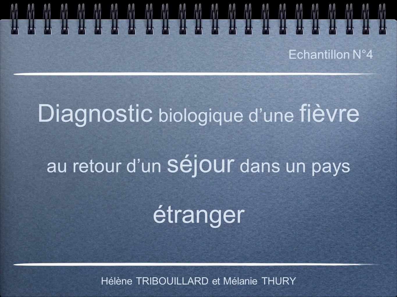 Diagnostic biologique d'une fièvre au retour d'un séjour dans un pays étranger Hélène TRIBOUILLARD et Mélanie THURY Echantillon N°4